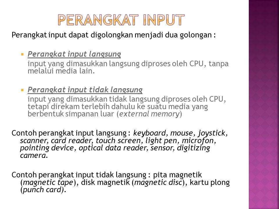 Perangkat input dapat digolongkan menjadi dua golongan :  Perangkat input langsung input yang dimasukkan langsung diproses oleh CPU, tanpa melalui me
