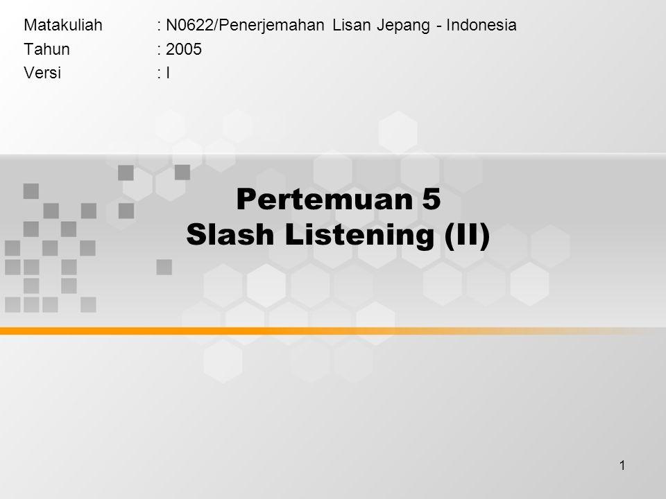 1 Pertemuan 5 Slash Listening (II) Matakuliah: N0622/Penerjemahan Lisan Jepang - Indonesia Tahun: 2005 Versi: I