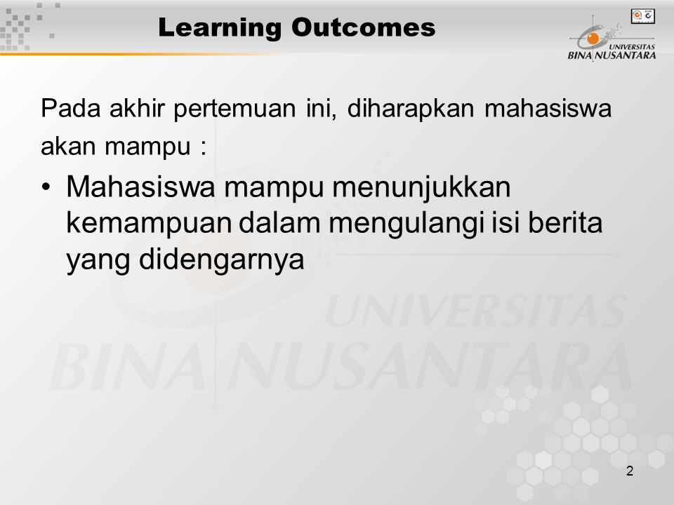 2 Learning Outcomes Pada akhir pertemuan ini, diharapkan mahasiswa akan mampu : Mahasiswa mampu menunjukkan kemampuan dalam mengulangi isi berita yang didengarnya