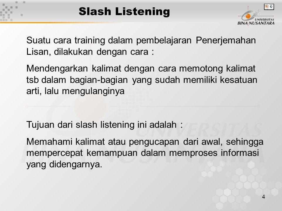 4 Slash Listening Suatu cara training dalam pembelajaran Penerjemahan Lisan, dilakukan dengan cara : Mendengarkan kalimat dengan cara memotong kalimat tsb dalam bagian-bagian yang sudah memiliki kesatuan arti, lalu mengulanginya Tujuan dari slash listening ini adalah : Memahami kalimat atau pengucapan dari awal, sehingga mempercepat kemampuan dalam memproses informasi yang didengarnya.