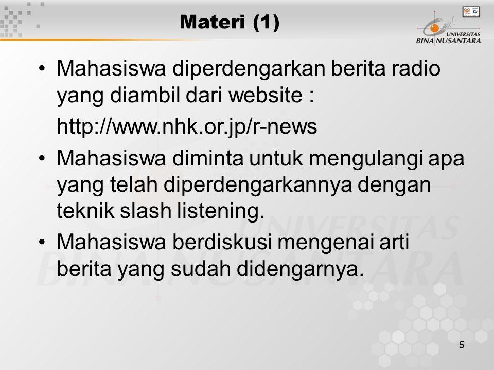 5 Materi (1) Mahasiswa diperdengarkan berita radio yang diambil dari website : http://www.nhk.or.jp/r-news Mahasiswa diminta untuk mengulangi apa yang