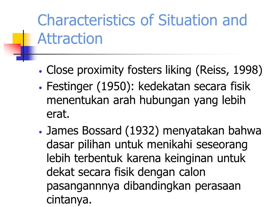 Characteristics of Situation and Attraction Close proximity fosters liking (Reiss, 1998) Festinger (1950): kedekatan secara fisik menentukan arah hubungan yang lebih erat.