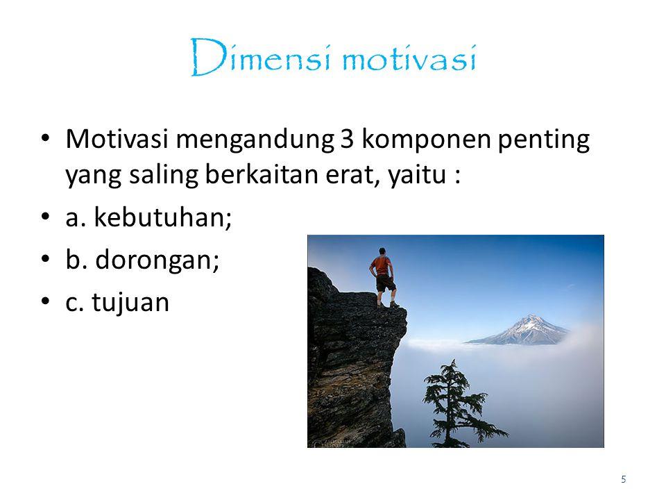 Dimensi motivasi Motivasi mengandung 3 komponen penting yang saling berkaitan erat, yaitu : a. kebutuhan; b. dorongan; c. tujuan 5