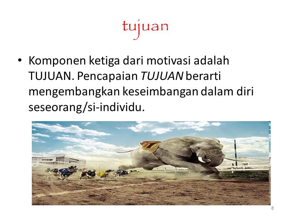 tujuan Komponen ketiga dari motivasi adalah TUJUAN. Pencapaian TUJUAN berarti mengembangkan keseimbangan dalam diri seseorang/si-individu. 8