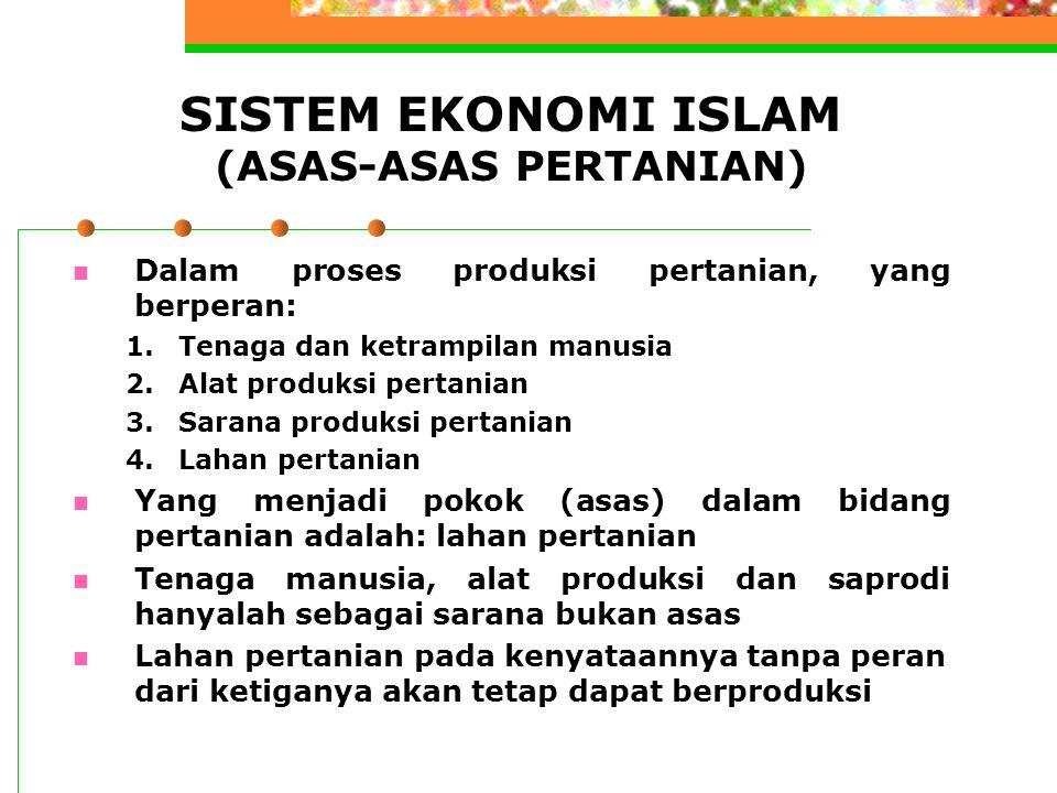 SISTEM EKONOMI ISLAM (ASAS-ASAS PERTANIAN) Dalam proses produksi pertanian, yang berperan: 1.Tenaga dan ketrampilan manusia 2.Alat produksi pertanian