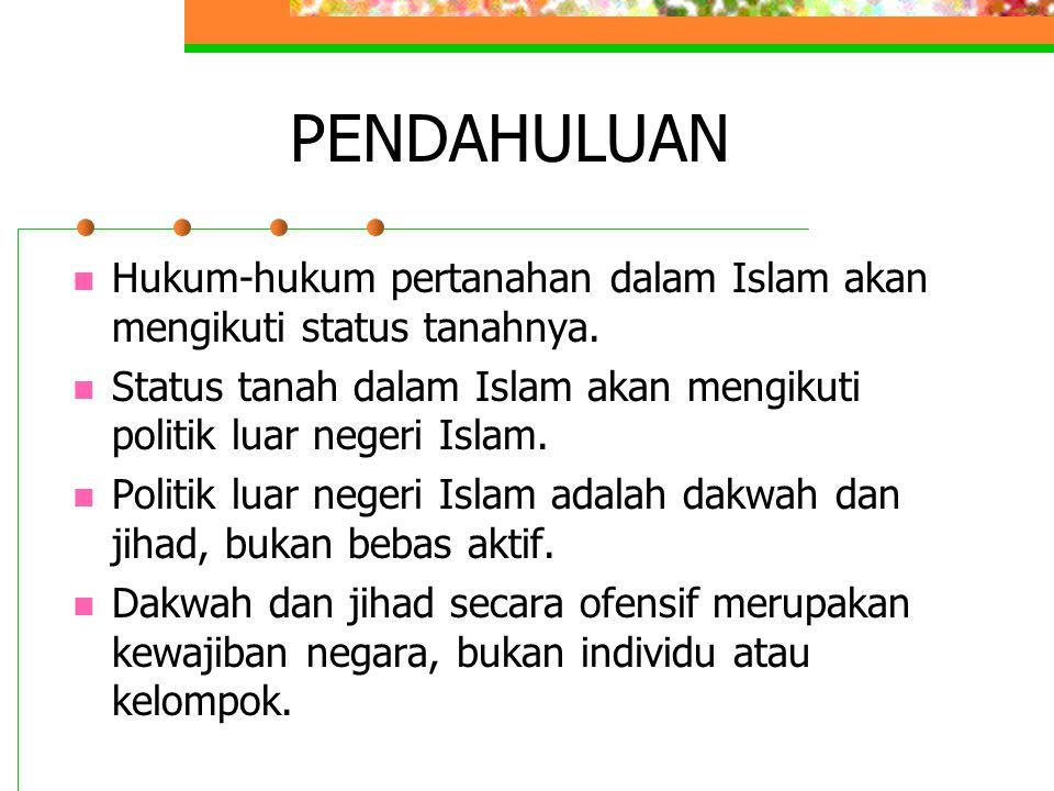 PENDAHULUAN Hukum-hukum pertanahan dalam Islam akan mengikuti status tanahnya. Status tanah dalam Islam akan mengikuti politik luar negeri Islam. Poli