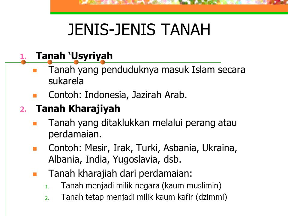 JENIS-JENIS TANAH 1. Tanah 'Usyriyah Tanah yang penduduknya masuk Islam secara sukarela Contoh: Indonesia, Jazirah Arab. 2. Tanah Kharajiyah Tanah yan