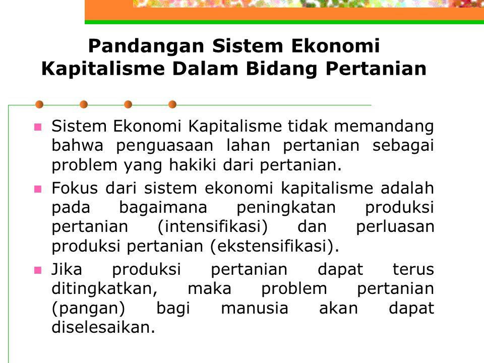Pandangan Sistem Ekonomi Kapitalisme Dalam Bidang Pertanian Sistem Ekonomi Kapitalisme tidak memandang bahwa penguasaan lahan pertanian sebagai proble