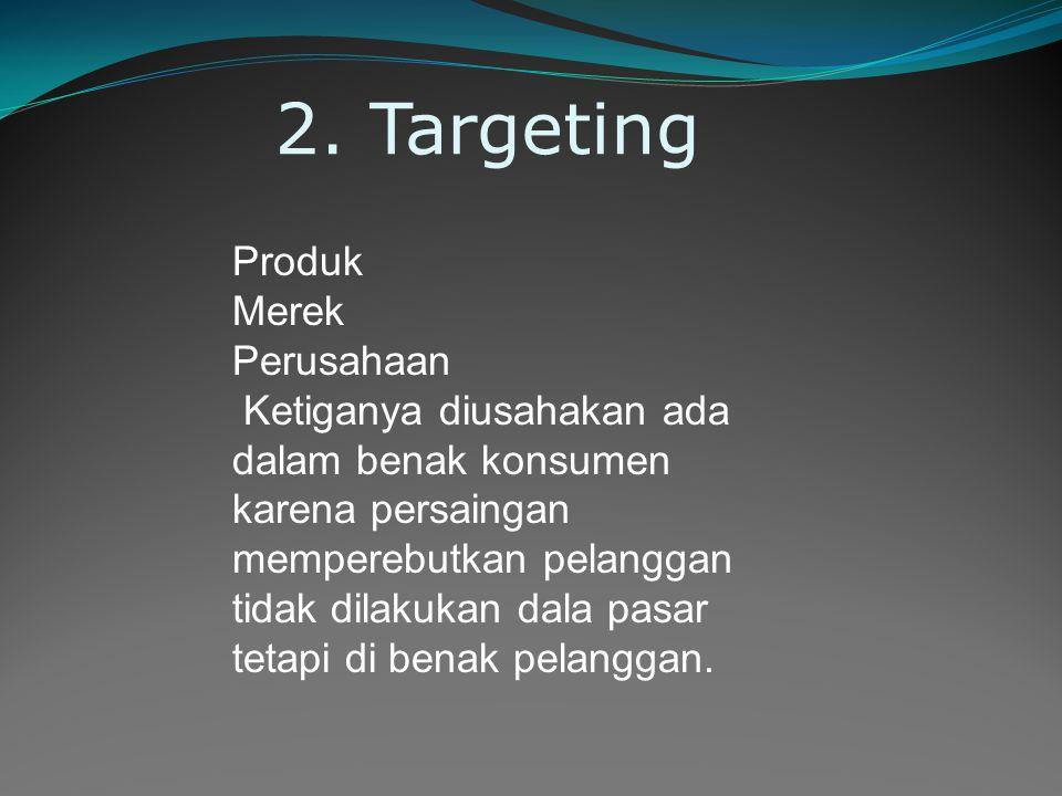 2. Targeting Produk Merek Perusahaan Ketiganya diusahakan ada dalam benak konsumen karena persaingan memperebutkan pelanggan tidak dilakukan dala pasa