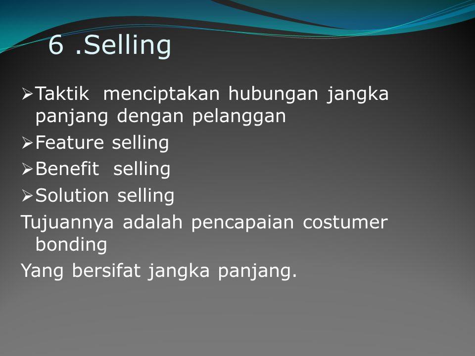 6.Selling  Taktik menciptakan hubungan jangka panjang dengan pelanggan  Feature selling  Benefit selling  Solution selling Tujuannya adalah pencap