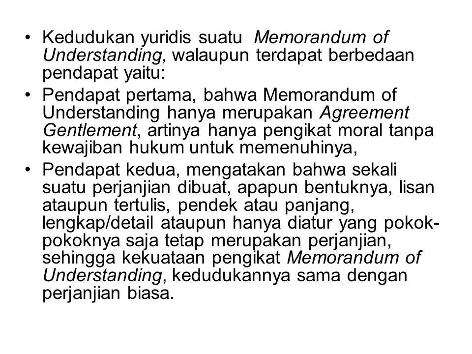 Kedudukan yuridis suatu Memorandum of Understanding, walaupun terdapat berbedaan pendapat yaitu: Pendapat pertama, bahwa Memorandum of Understanding h