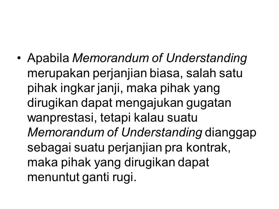 Apabila Memorandum of Understanding merupakan perjanjian biasa, salah satu pihak ingkar janji, maka pihak yang dirugikan dapat mengajukan gugatan wanp