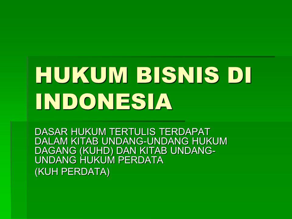 HUKUM BISNIS DI INDONESIA DASAR HUKUM TERTULIS TERDAPAT DALAM KITAB UNDANG-UNDANG HUKUM DAGANG (KUHD) DAN KITAB UNDANG- UNDANG HUKUM PERDATA (KUH PERD