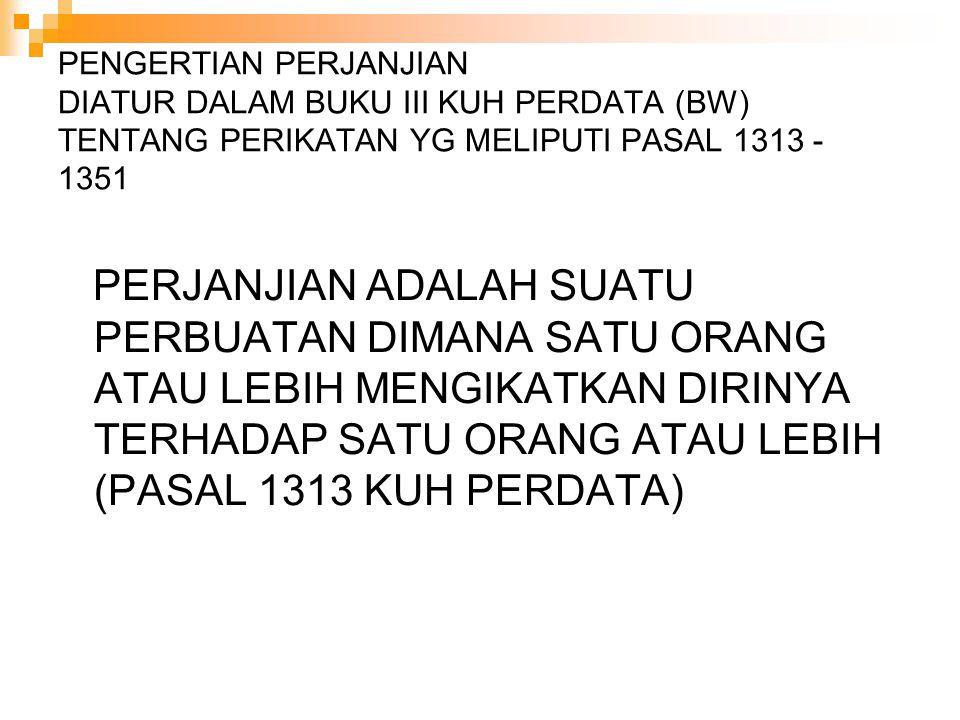 PENGERTIAN PERJANJIAN DIATUR DALAM BUKU III KUH PERDATA (BW) TENTANG PERIKATAN YG MELIPUTI PASAL 1313 - 1351 PERJANJIAN ADALAH SUATU PERBUATAN DIMANA