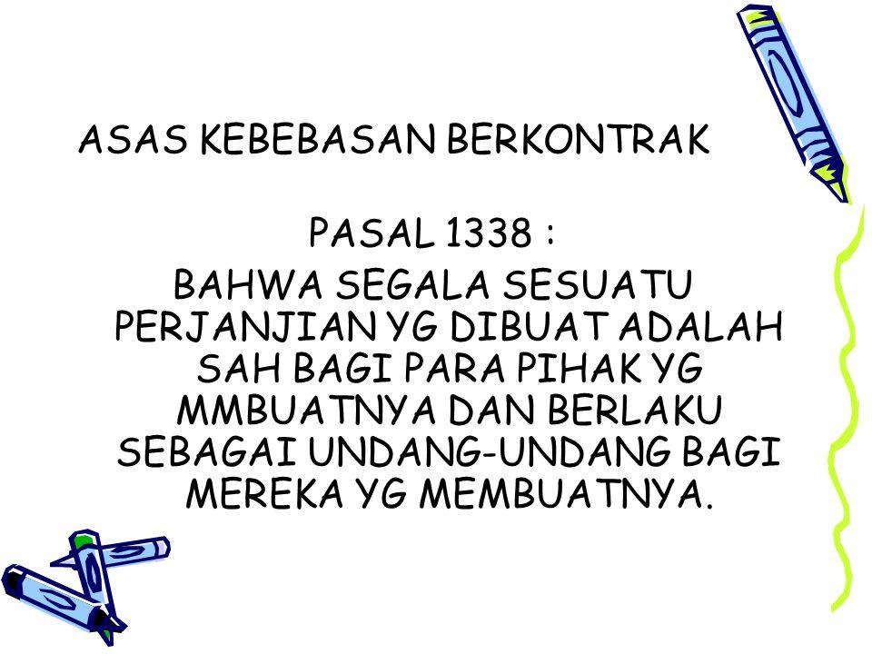 ASAS KEBEBASAN BERKONTRAK PASAL 1338 : BAHWA SEGALA SESUATU PERJANJIAN YG DIBUAT ADALAH SAH BAGI PARA PIHAK YG MMBUATNYA DAN BERLAKU SEBAGAI UNDANG-UN