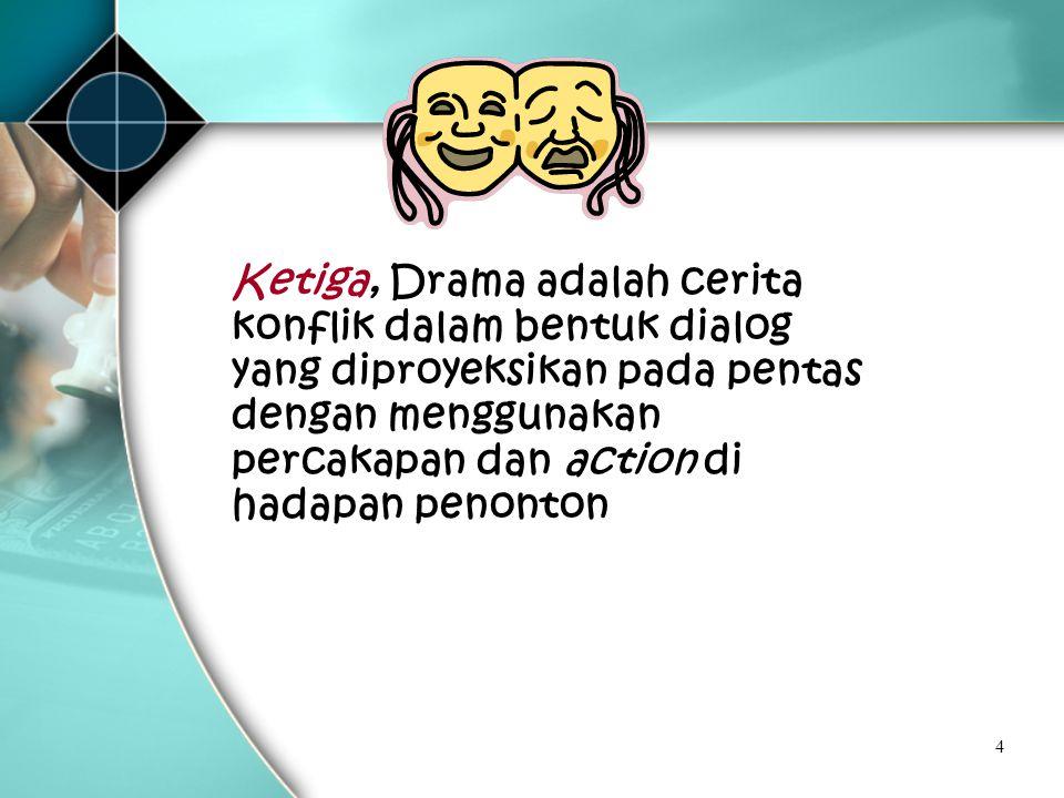 4 Ketiga, Drama adalah cerita konflik dalam bentuk dialog yang diproyeksikan pada pentas dengan menggunakan percakapan dan action di hadapan penonton