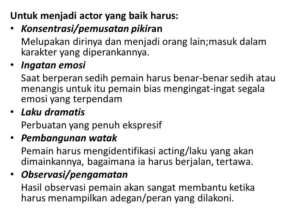 Untuk menjadi actor yang baik harus: Konsentrasi/pemusatan pikiran Melupakan dirinya dan menjadi orang lain;masuk dalam karakter yang diperankannya. I