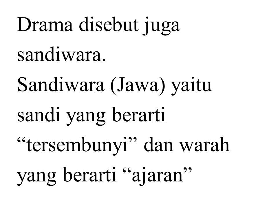 "Drama disebut juga sandiwara. Sandiwara (Jawa) yaitu sandi yang berarti ""tersembunyi"" dan warah yang berarti ""ajaran"""