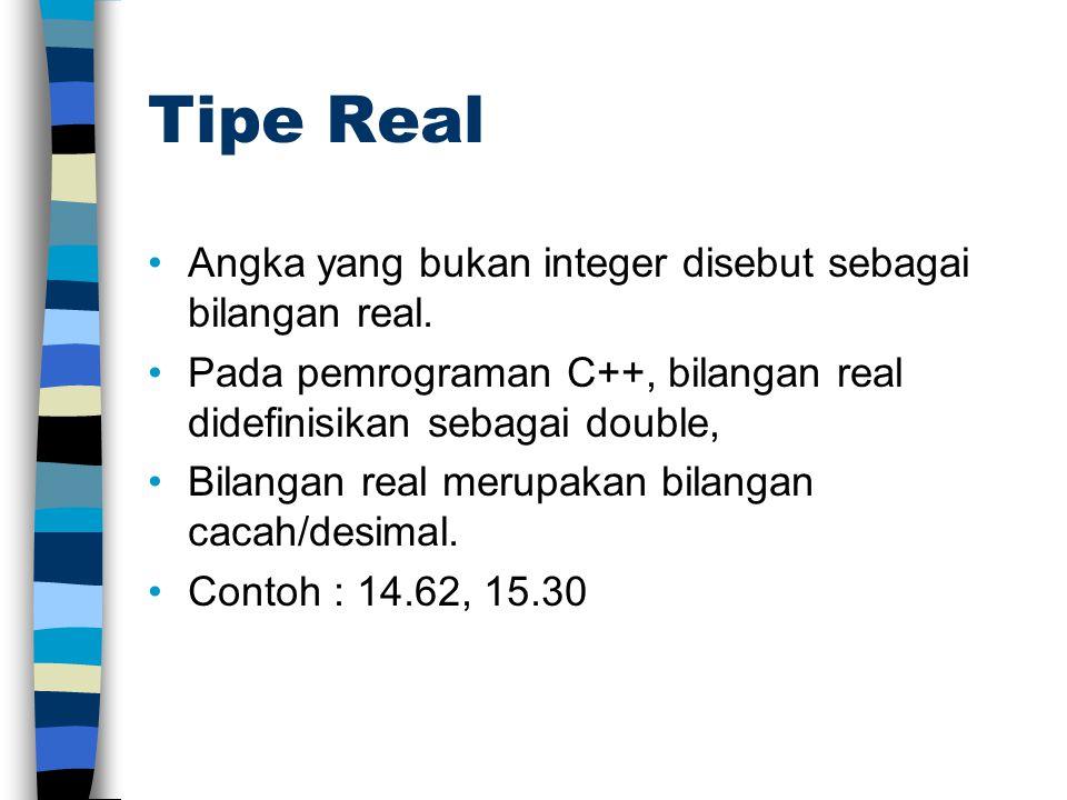 Tipe Real Angka yang bukan integer disebut sebagai bilangan real. Pada pemrograman C++, bilangan real didefinisikan sebagai double, Bilangan real meru