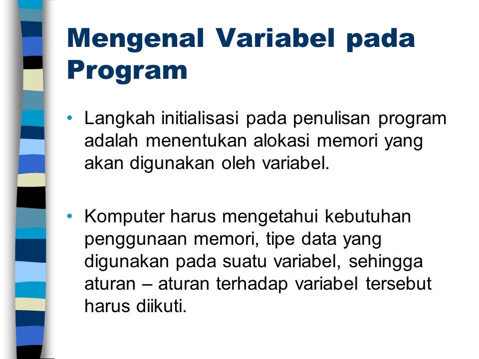 Mengenal Variabel pada Program Langkah initialisasi pada penulisan program adalah menentukan alokasi memori yang akan digunakan oleh variabel.