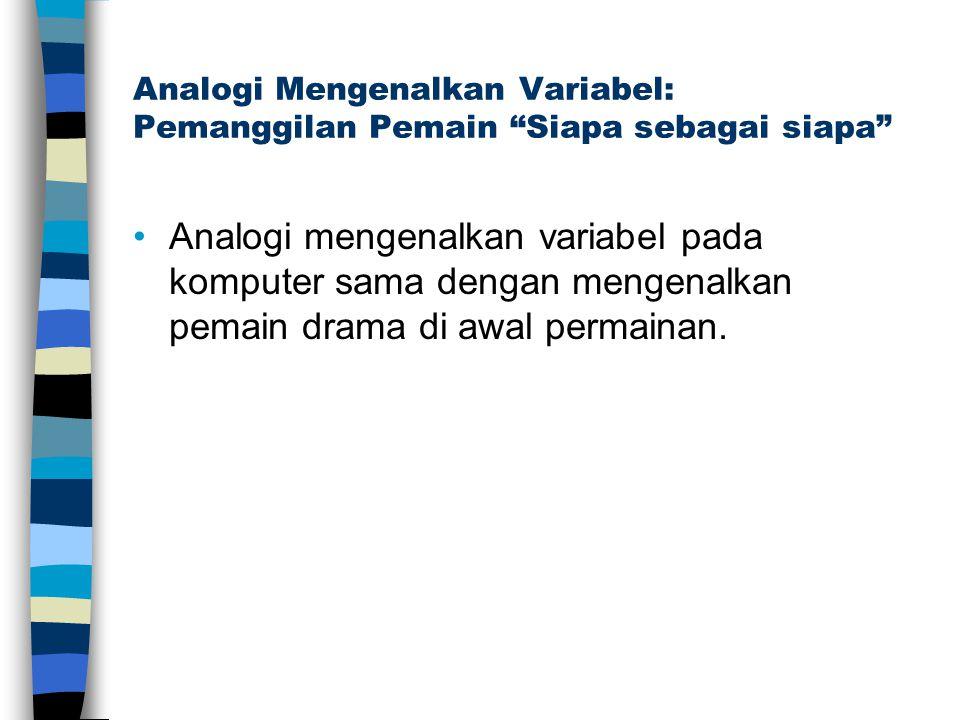 Analogi Mengenalkan Variabel: Pemanggilan Pemain Siapa sebagai siapa Analogi mengenalkan variabel pada komputer sama dengan mengenalkan pemain drama di awal permainan.