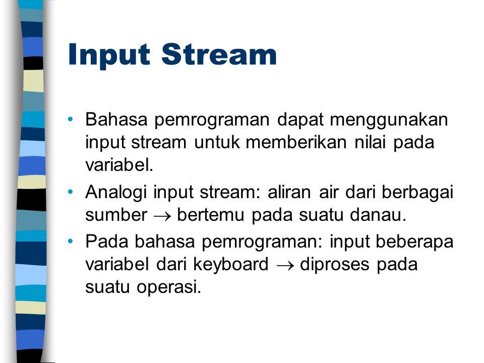 Input Stream Bahasa pemrograman dapat menggunakan input stream untuk memberikan nilai pada variabel. Analogi input stream: aliran air dari berbagai su