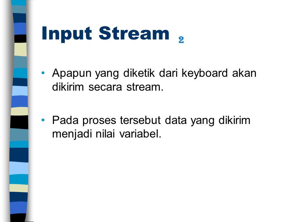 Input Stream Apapun yang diketik dari keyboard akan dikirim secara stream. Pada proses tersebut data yang dikirim menjadi nilai variabel. 2