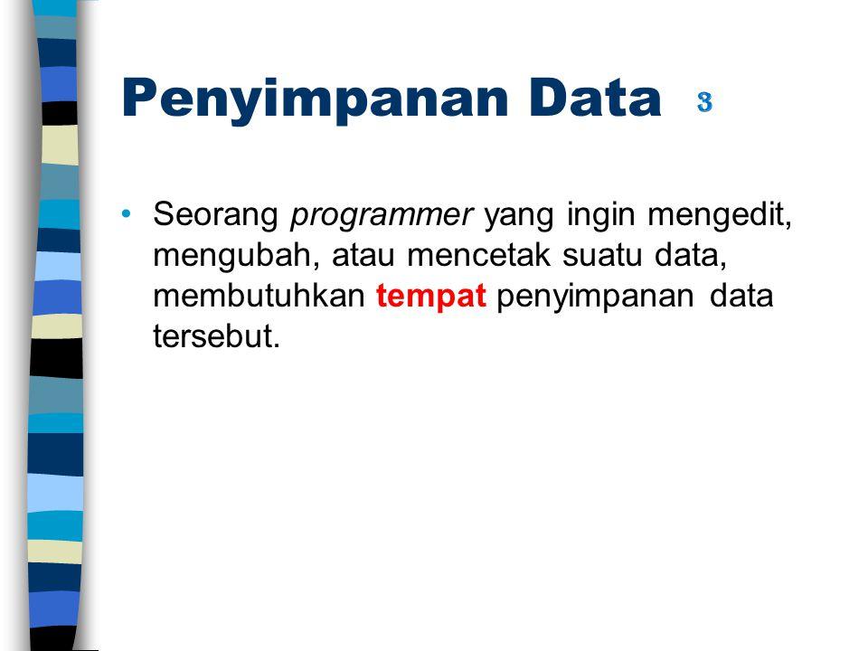 Penyimpanan Data Seorang programmer yang ingin mengedit, mengubah, atau mencetak suatu data, membutuhkan tempat penyimpanan data tersebut. 3
