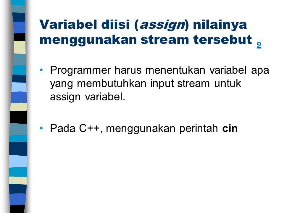 Variabel diisi (assign) nilainya menggunakan stream tersebut Programmer harus menentukan variabel apa yang membutuhkan input stream untuk assign variabel.