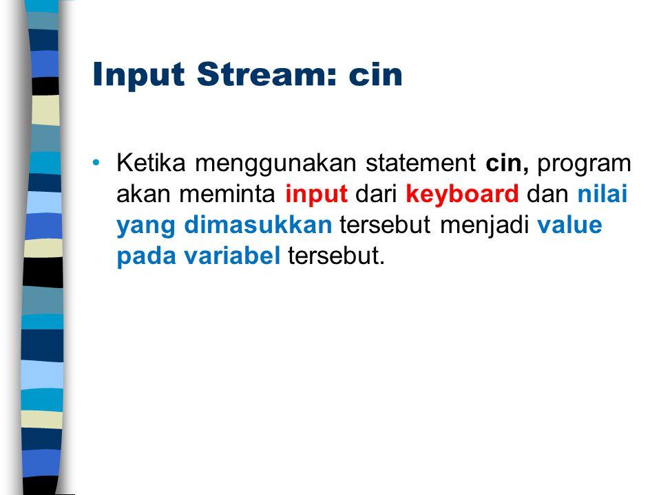 Input Stream: cin Ketika menggunakan statement cin, program akan meminta input dari keyboard dan nilai yang dimasukkan tersebut menjadi value pada variabel tersebut.