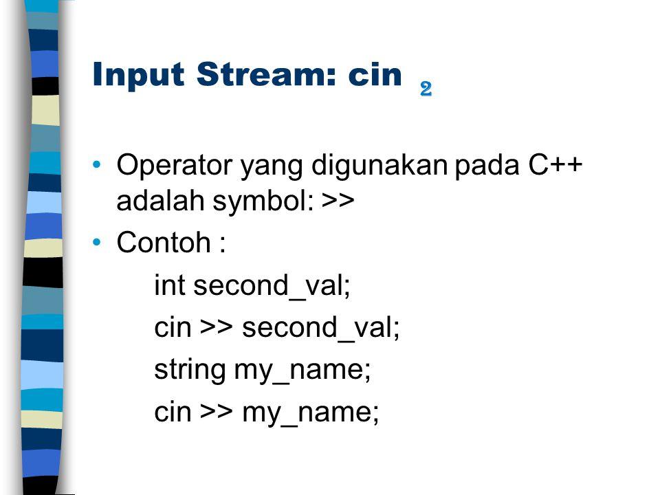 Input Stream: cin Operator yang digunakan pada C++ adalah symbol: >> Contoh : int second_val; cin >> second_val; string my_name; cin >> my_name; 2