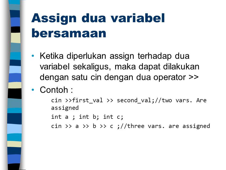 Assign dua variabel bersamaan Ketika diperlukan assign terhadap dua variabel sekaligus, maka dapat dilakukan dengan satu cin dengan dua operator >> Contoh : cin >>first_val >> second_val;//two vars.