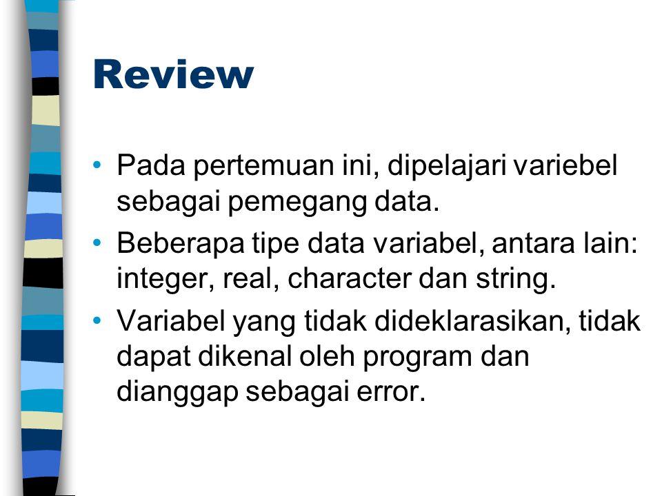 Review Pada pertemuan ini, dipelajari variebel sebagai pemegang data. Beberapa tipe data variabel, antara lain: integer, real, character dan string. V