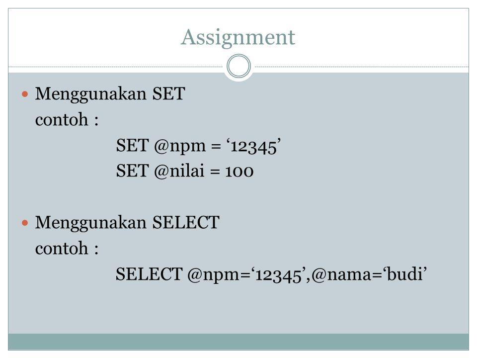 Assignment Menggunakan SET contoh : SET @npm = '12345' SET @nilai = 100 Menggunakan SELECT contoh : SELECT @npm='12345',@nama='budi'