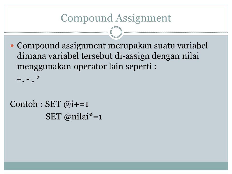 Compound Assignment Compound assignment merupakan suatu variabel dimana variabel tersebut di-assign dengan nilai menggunakan operator lain seperti : +, -, * Contoh : SET @i+=1 SET @nilai*=1