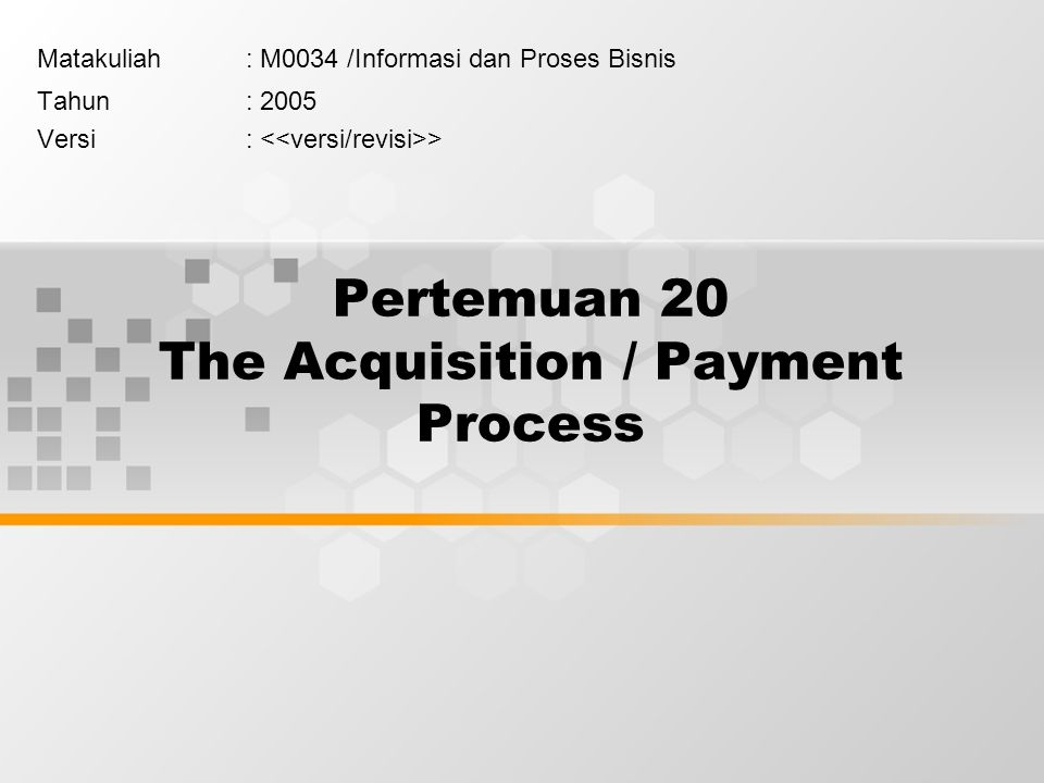 Pertemuan 20 The Acquisition / Payment Process Matakuliah: M0034 /Informasi dan Proses Bisnis Tahun: 2005 Versi: >