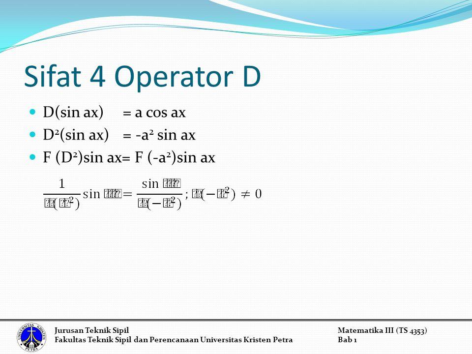 Sifat 4 Operator D D(sin ax)= a cos ax D 2 (sin ax) = -a 2 sin ax F (D 2 )sin ax= F (-a 2 )sin ax Jurusan Teknik SipilMatematika III (TS 4353) Fakulta
