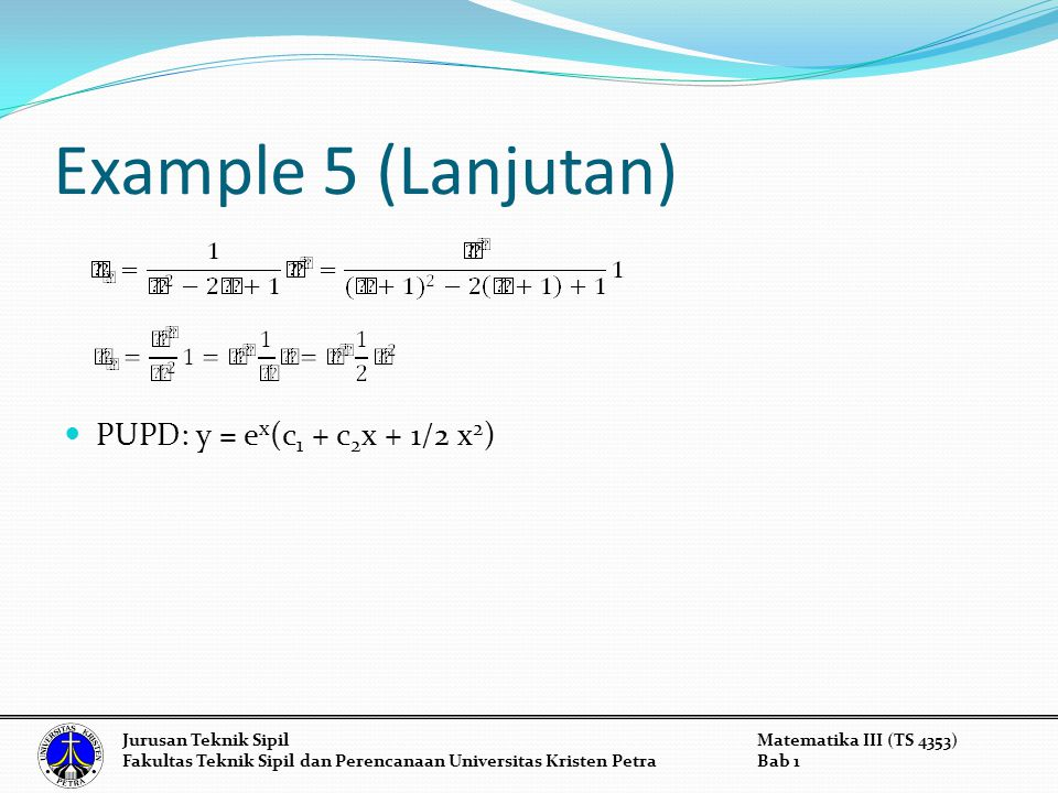 Example 5 (Lanjutan) PUPD: y = e x (c 1 + c 2 x + 1/2 x 2 ) Jurusan Teknik SipilMatematika III (TS 4353) Fakultas Teknik Sipil dan Perencanaan Univers
