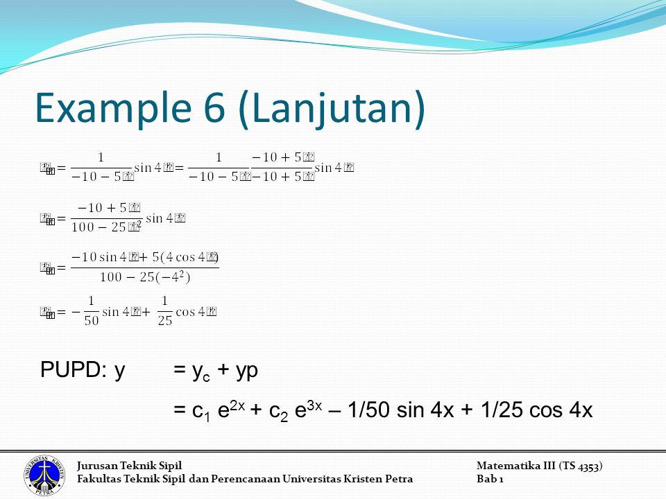 Example 6 (Lanjutan) Jurusan Teknik SipilMatematika III (TS 4353) Fakultas Teknik Sipil dan Perencanaan Universitas Kristen PetraBab 1 PUPD: y = y c + yp = c 1 e 2x + c 2 e 3x – 1/50 sin 4x + 1/25 cos 4x