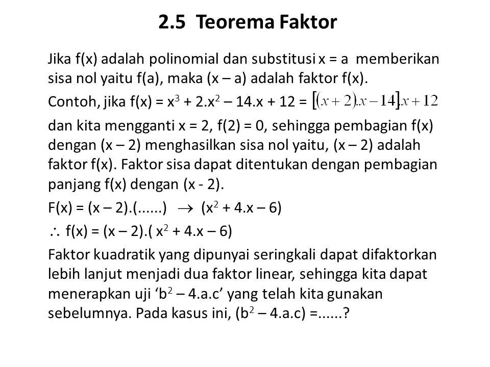 2.5 Teorema Faktor Jika f(x) adalah polinomial dan substitusi x = a memberikan sisa nol yaitu f(a), maka (x – a) adalah faktor f(x). Contoh, jika f(x)