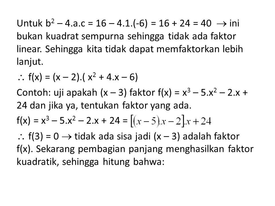 Untuk b 2 – 4.a.c = 16 – 4.1.(-6) = 16 + 24 = 40  ini bukan kuadrat sempurna sehingga tidak ada faktor linear. Sehingga kita tidak dapat memfaktorkan