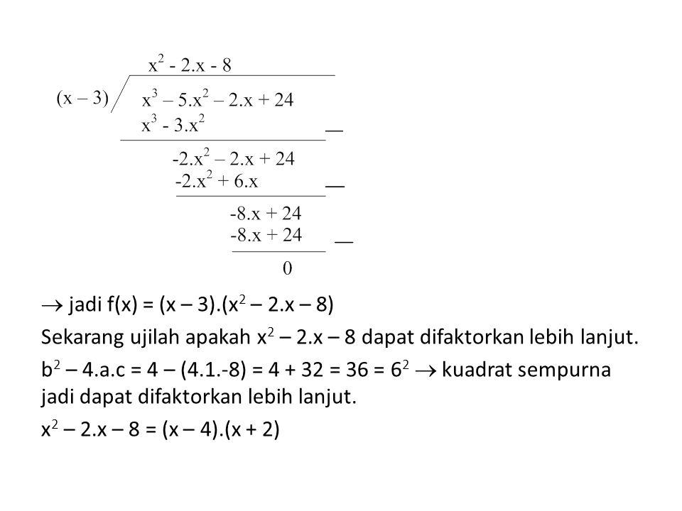  jadi f(x) = (x – 3).(x 2 – 2.x – 8) Sekarang ujilah apakah x 2 – 2.x – 8 dapat difaktorkan lebih lanjut. b 2 – 4.a.c = 4 – (4.1.-8) = 4 + 32 = 36 =