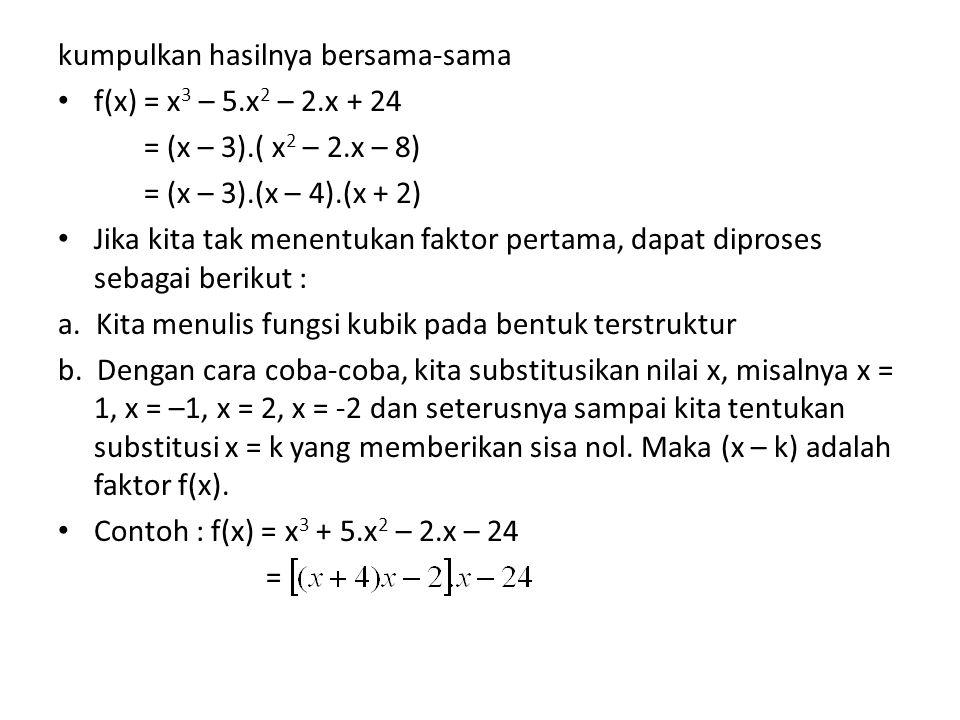 kumpulkan hasilnya bersama-sama f(x) = x 3 – 5.x 2 – 2.x + 24 = (x – 3).( x 2 – 2.x – 8) = (x – 3).(x – 4).(x + 2) Jika kita tak menentukan faktor per