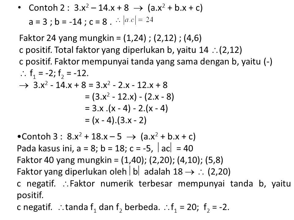 Contoh 2 : 3.x 2 – 14.x + 8  (a.x 2 + b.x + c) a = 3 ; b = -14 ; c = 8. Faktor 24 yang mungkin = (1,24) ; (2,12) ; (4,6) c positif. Total faktor yang