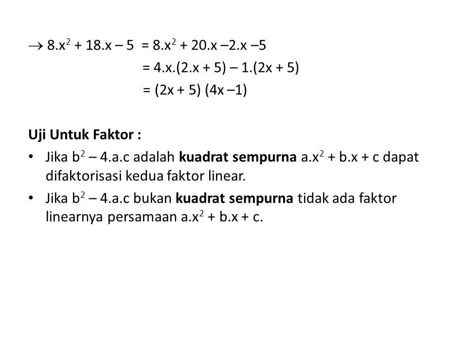  8.x 2 + 18.x – 5 = 8.x 2 + 20.x –2.x –5 = 4.x.(2.x + 5) – 1.(2x + 5) = (2x + 5) (4x –1) Uji Untuk Faktor : Jika b 2 – 4.a.c adalah kuadrat sempurna