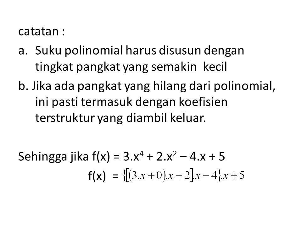 catatan : a.Suku polinomial harus disusun dengan tingkat pangkat yang semakin kecil b. Jika ada pangkat yang hilang dari polinomial, ini pasti termasu