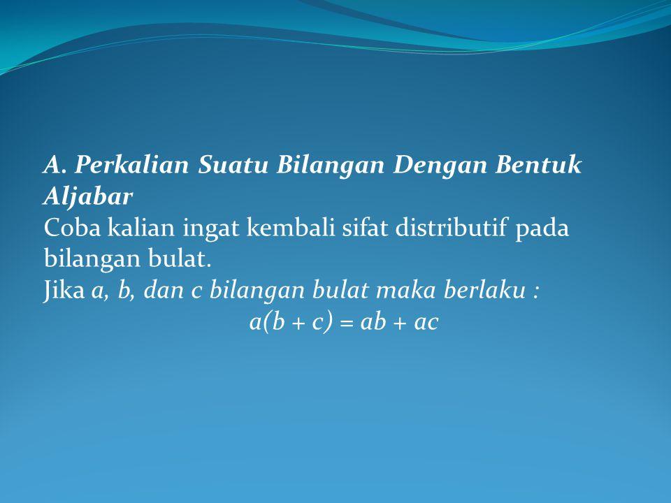 A. Perkalian Suatu Bilangan Dengan Bentuk Aljabar Coba kalian ingat kembali sifat distributif pada bilangan bulat. Jika a, b, dan c bilangan bulat mak