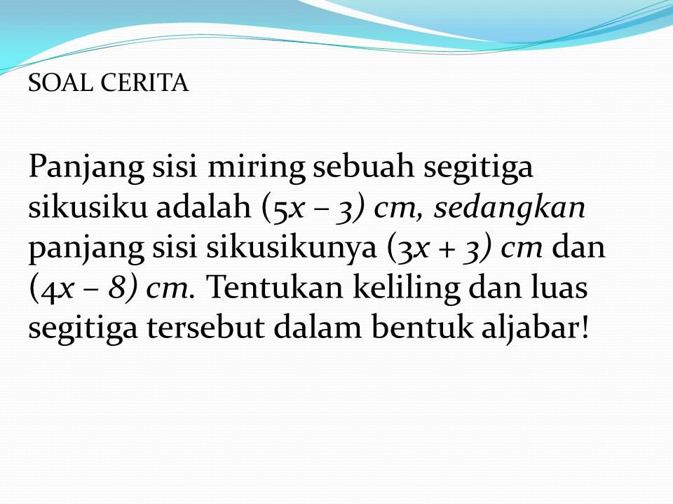 A B C (5x – 3) cm (3x + 3) cm Penyelesaian : (4x – 8) cm Keliling = AB + AC +BC = (3x + 3) + (4x – 8) + (5x – 3) = (3x + 4x + 5x) + (3 – 8 – 3) = 12x - 8 Luas = ½.
