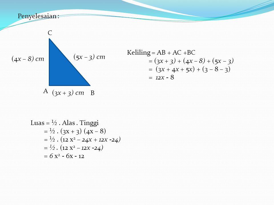 A B C (5x – 3) cm (3x + 3) cm Penyelesaian : (4x – 8) cm Keliling = AB + AC +BC = (3x + 3) + (4x – 8) + (5x – 3) = (3x + 4x + 5x) + (3 – 8 – 3) = 12x