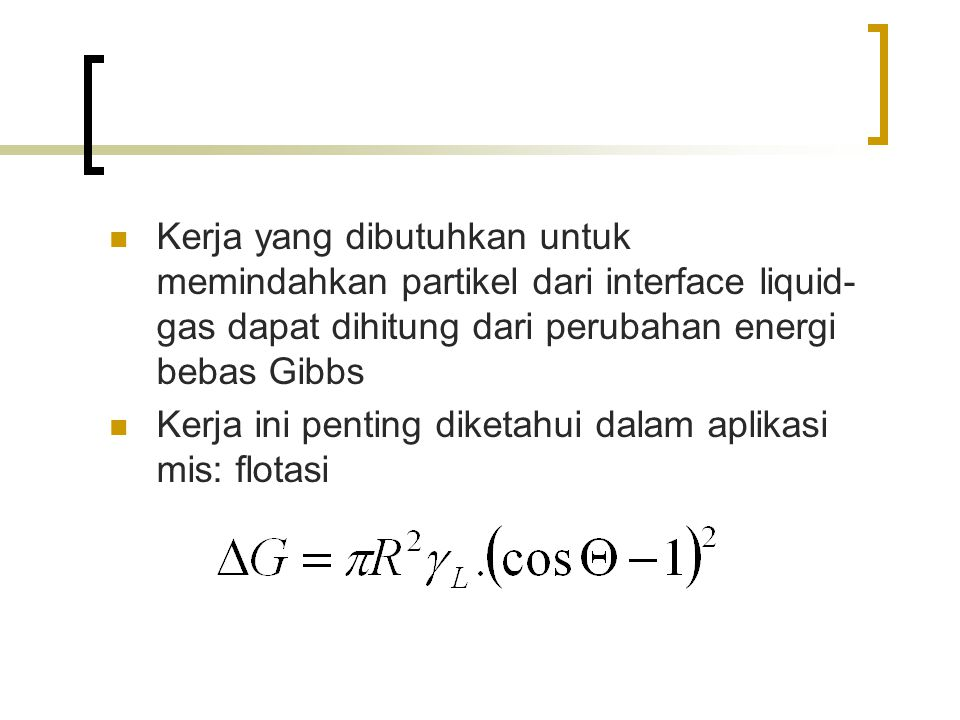 Kerja yang dibutuhkan untuk memindahkan partikel dari interface liquid- gas dapat dihitung dari perubahan energi bebas Gibbs Kerja ini penting diketahui dalam aplikasi mis: flotasi